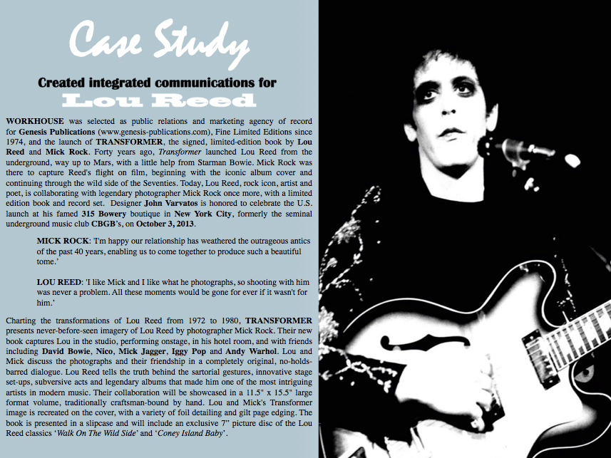 LOU REED | MICK ROCK  TRANSFORMER GENESIS PUBLICATIONS FINE LIMITED EDITIONS SINCE 1974 S E L E C T S WORKHOUSE AS AGENCY OF RECORD NEW YORK - WORKHOUSE (workhousepr.com) one of the country's leading public relations and integrated creative agencies, today announced that it has been selected as public relations and marketing agency of record for Genesis Publications (www.genesis-publications.com), Fine Limited Editions since 1974, and the launch of TRANSFORMER, the signed, limited-edition book by Lou Reed and Mick Rock. As PR agency of record, WORKHOUSE will direct a program to bring branded visibility to Transformer  domestically, including media and trade relations, and national and local market consumer cultivation. Interested media please contact Workhouse, CEO Adam Nelson directly via email  nelson@workhousepr.com or by telephone +1. 212. 645. 8006  Forty years ago, Transformer launched Lou Reed from the underground, way up to Mars, with a little help from Starman Bowie. Mick Rock was there to capture Reed's flight on film, beginning with the iconic album cover and continuing through the wild side of the Seventies.  Today, Lou Reed, rock icon, artist and poet, is collaborating with legendary photographer Mick Rock once more, with a limited edition book and record set.  Designer John Varvatos is honored to celebrate the U.S. launch at his famed 315 Bowery boutique in New York City, formerly the seminal underground music club CBGB's, on October 3, 2013.  Interested media please contact Workhouse, CEO Adam Nelson directly via email  nelson@workhousepr.com or by telephone +1. 646. 205. 3540  MICK ROCK: 'I'm happy our relationship has weathered the outrageous antics of the past 40 years, enabling us to come together to produce such a beautiful tome.'  LOU REED: 'I like Mick and I like what he photographs, so shooting with him was never a problem. All these moments would be gone for ever if it wasn't for him.'  JOHN VARVATOS: 'Lou and Mick's new book takes us on an amazing journey that has had a significant and lasting impact on music and fashion for over 40 years.  True pioneers and re-inventors, I am excited to host them for their launch of this incredible, sexy, delicious, outrageous, inspiring, rebellious book from our friends at  Genesis Publications.'  Charting the transformations of Lou Reed from 1972 to 1980, TRANSFORMER presents never-before-seen imagery of Lou Reed by photographer Mick Rock. Their new book captures Lou in the studio, performing onstage, in his hotel room, and with friends including David Bowie, Nico, Mick Jagger, Iggy Pop and Andy Warhol.  Lou and Mick discuss the photographs and their friendship in a completely original, no-holds-barred dialogue. Lou Reed tells the truth behind the sartorial gestures, innovative stage set-ups, subversive acts and legendary albums that made him one of the most intriguing artists in modern music.  Their collaboration will be showcased in a 11.5